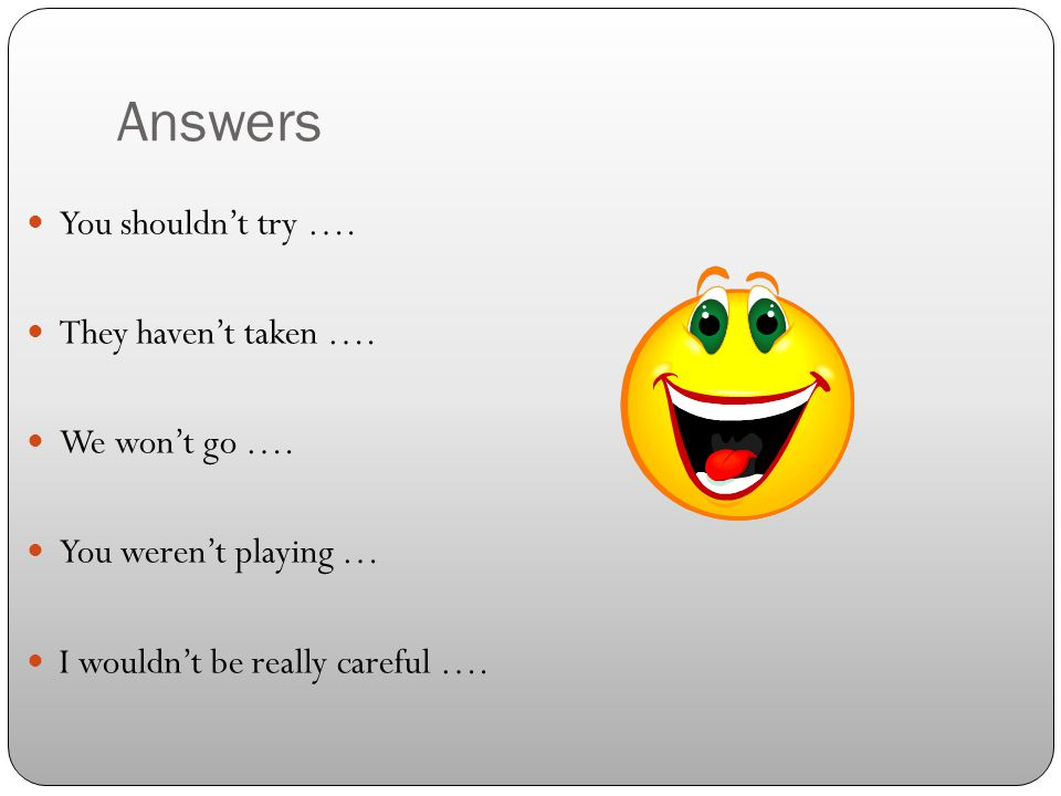 Answers You shouldn't try ….They haven't taken ….