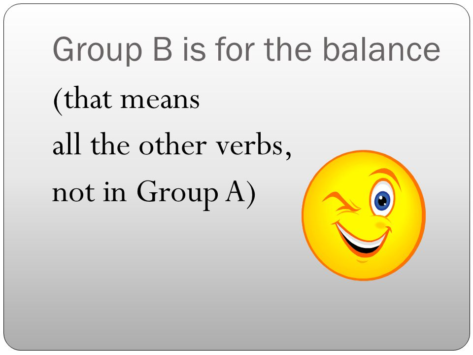 Group B is for the balance (that means all the other verbs, not in Group A)