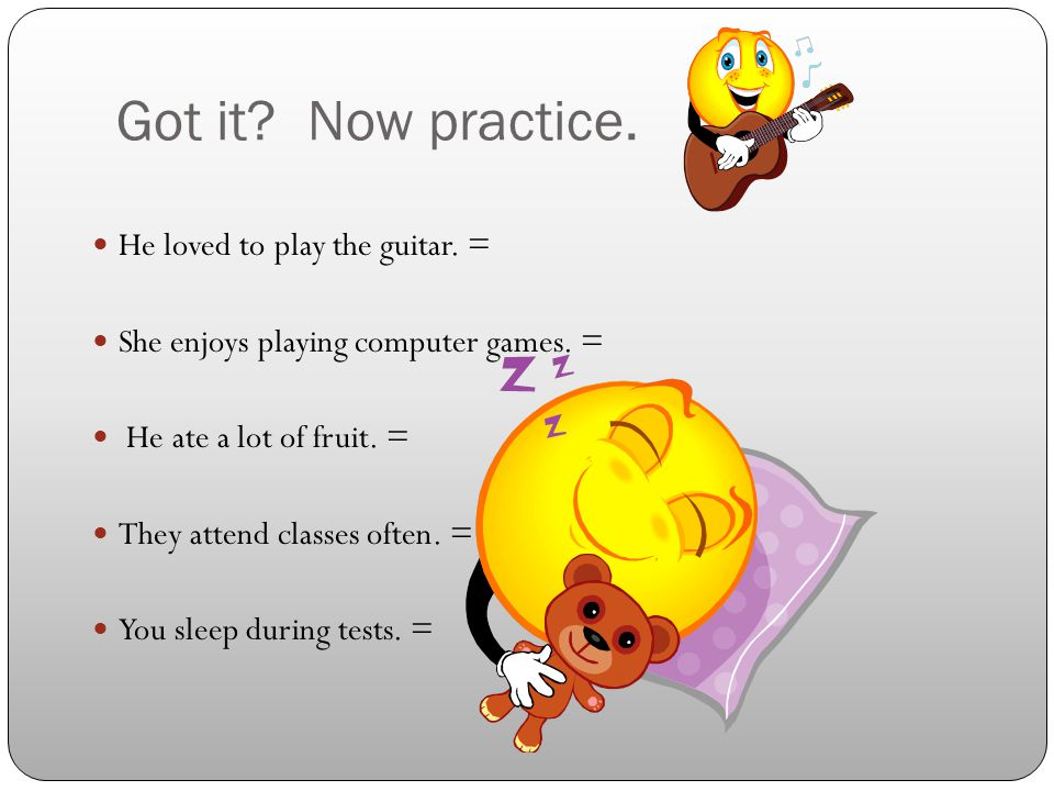 Got it.Now practice. He loved to play the guitar.