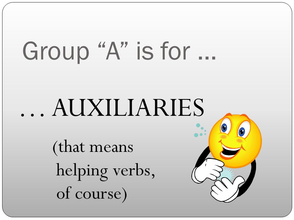 Group A is for … … AUXILIARIES (that means helping verbs, of course)