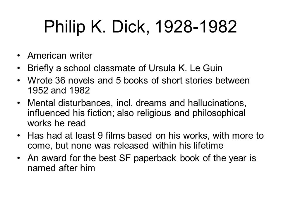 Philip K. Dick, 1928-1982 American writer Briefly a school classmate of Ursula K. Le Guin Wrote 36 novels and 5 books of short stories between 1952 an