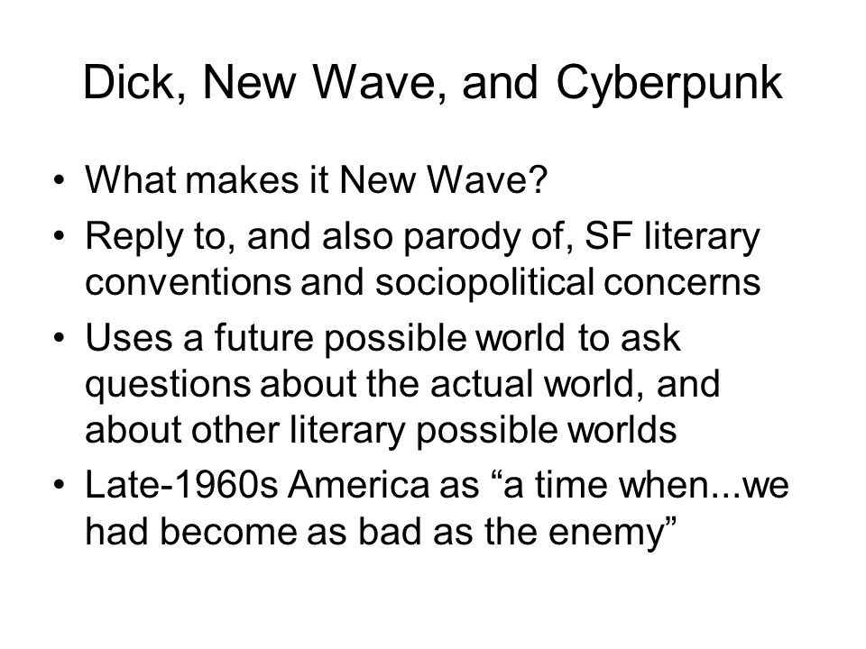 Dick, New Wave, and Cyberpunk What makes it New Wave? Reply to, and also parody of, SF literary conventions and sociopolitical concerns Uses a future