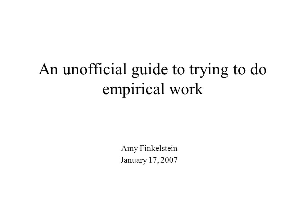 An unofficial guide to trying to do empirical work Amy Finkelstein January 17, 2007