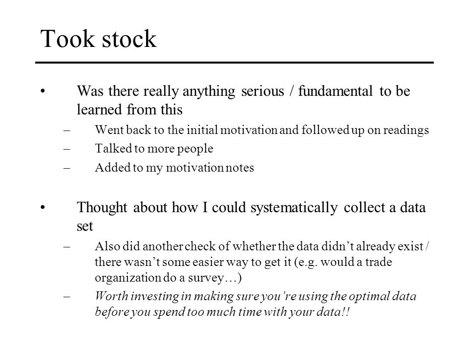 Took stock Was there really anything serious / fundamental to be learned from this –Went back to the initial motivation and followed up on readings –Talked to more people –Added to my motivation notes Thought about how I could systematically collect a data set –Also did another check of whether the data didn't already exist / there wasn't some easier way to get it (e.g.