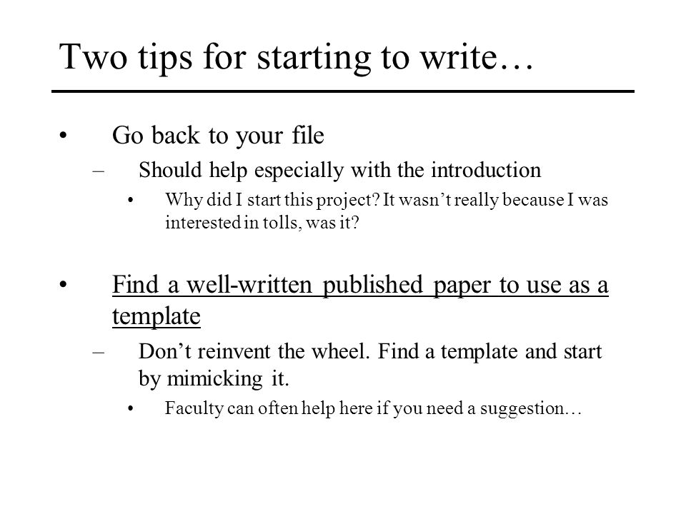 Two tips for starting to write… Go back to your file –Should help especially with the introduction Why did I start this project.