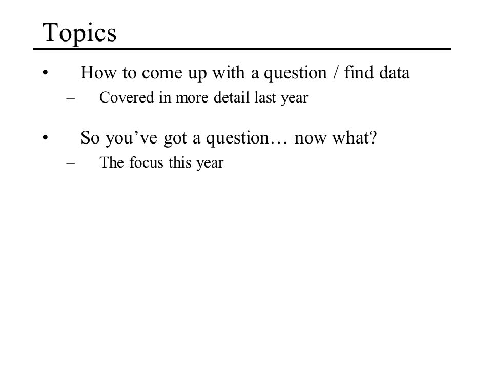 Topics How to come up with a question / find data –Covered in more detail last year So you've got a question… now what.