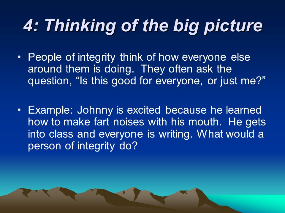 4: Thinking of the big picture People of integrity think of how everyone else around them is doing.