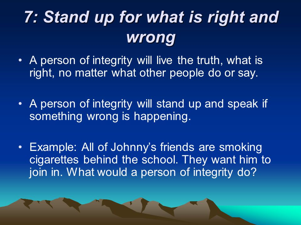 7: Stand up for what is right and wrong A person of integrity will live the truth, what is right, no matter what other people do or say.