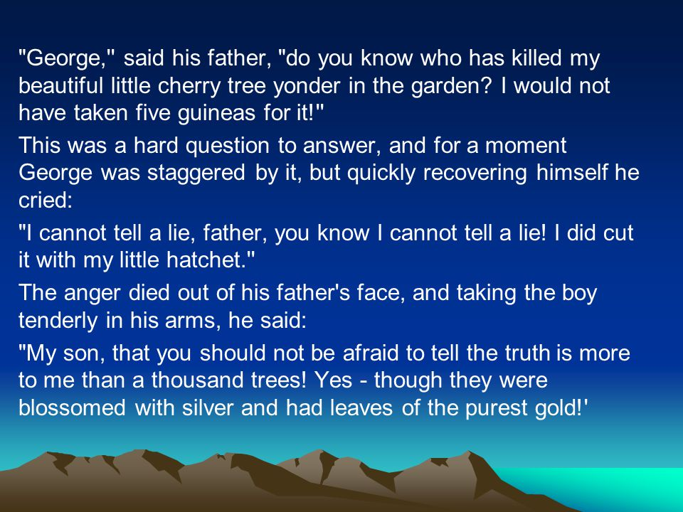 George, said his father, do you know who has killed my beautiful little cherry tree yonder in the garden.