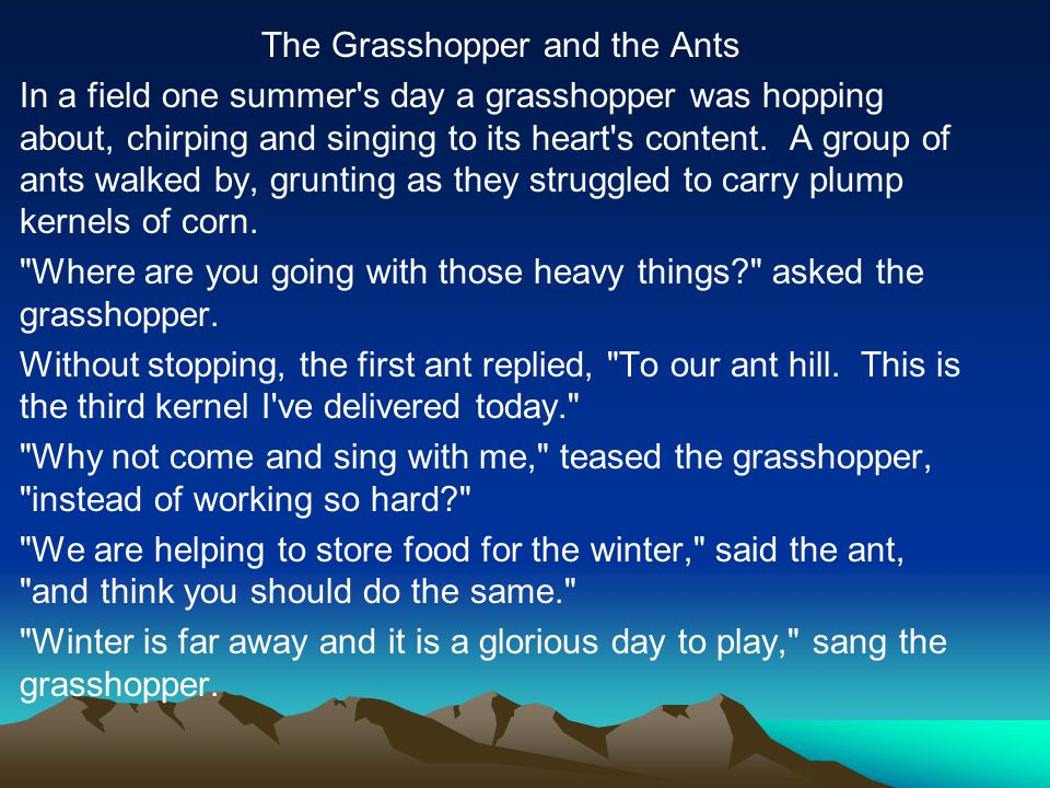 The Grasshopper and the Ants In a field one summer s day a grasshopper was hopping about, chirping and singing to its heart s content.
