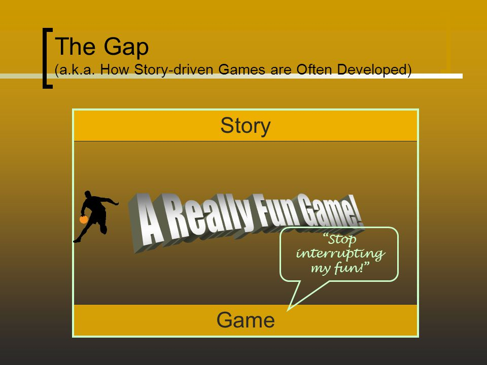 Game Story The Gap (a.k.a. How Story-driven Games are Often Developed) Stop interrupting my fun!