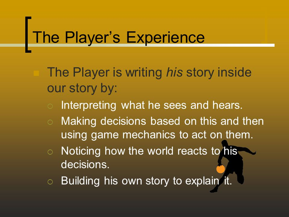 The Player's Experience The Player is writing his story inside our story by:  Interpreting what he sees and hears.  Making decisions based on this a