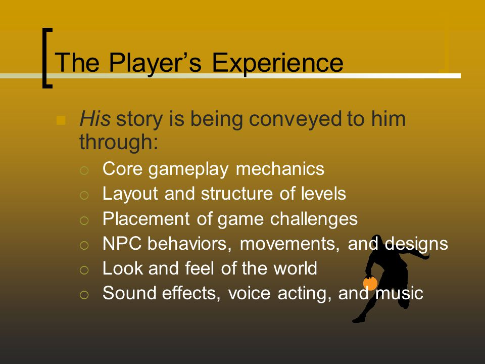 The Player's Experience His story is being conveyed to him through:  Core gameplay mechanics  Layout and structure of levels  Placement of game challenges  NPC behaviors, movements, and designs  Look and feel of the world  Sound effects, voice acting, and music
