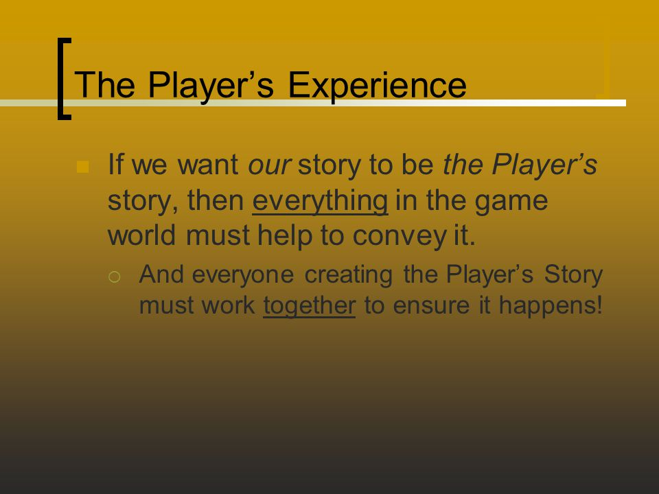 The Player's Experience If we want our story to be the Player's story, then everything in the game world must help to convey it.  And everyone creati