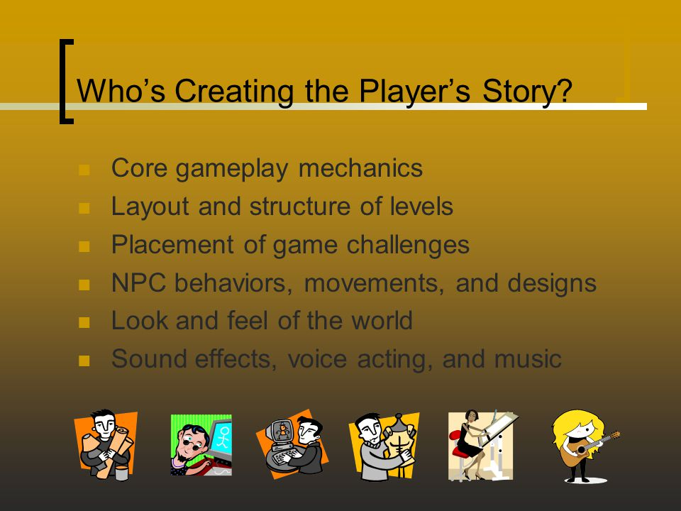 Who's Creating the Player's Story? Core gameplay mechanics Layout and structure of levels Placement of game challenges NPC behaviors, movements, and d