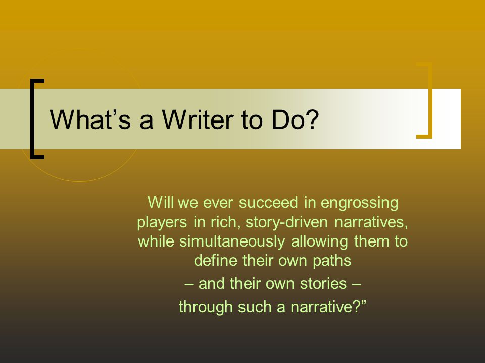What's a Writer to Do? Will we ever succeed in engrossing players in rich, story-driven narratives, while simultaneously allowing them to define their