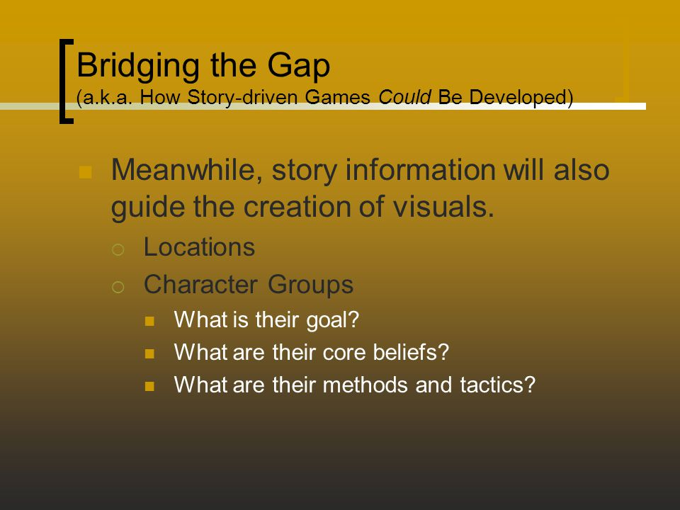 Bridging the Gap (a.k.a. How Story-driven Games Could Be Developed) Meanwhile, story information will also guide the creation of visuals.  Locations