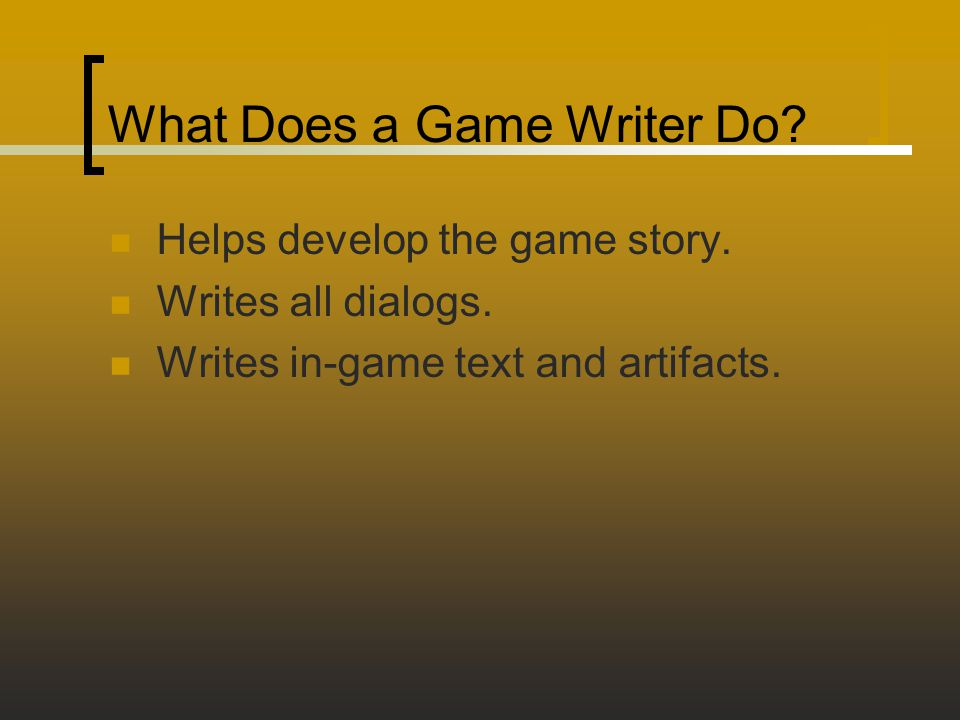What Does a Game Writer Do? Helps develop the game story. Writes all dialogs. Writes in-game text and artifacts.