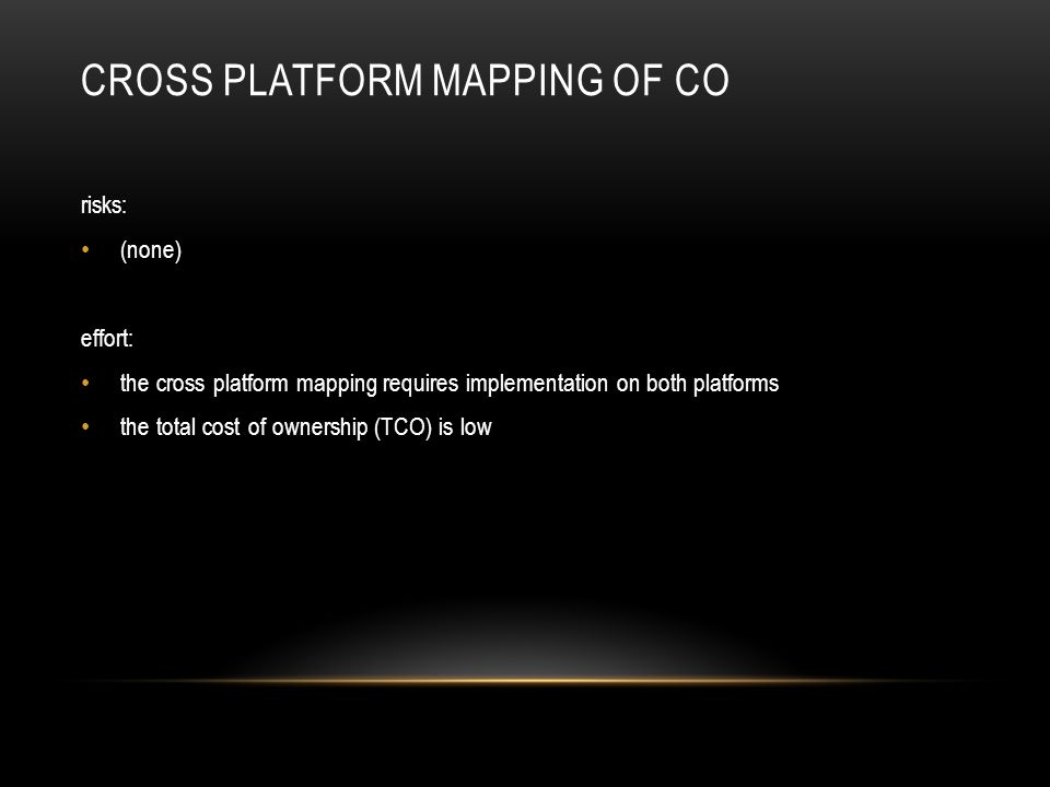 CROSS PLATFORM MAPPING OF CO risks: (none) effort: the cross platform mapping requires implementation on both platforms the total cost of ownership (TCO) is low