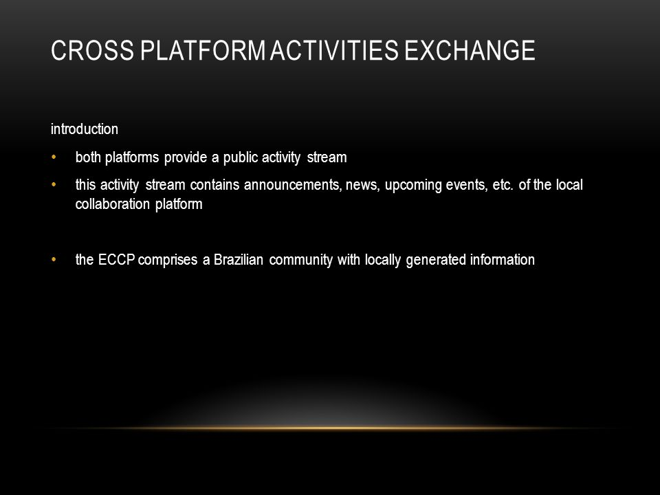 CROSS PLATFORM ACTIVITIES EXCHANGE introduction both platforms provide a public activity stream this activity stream contains announcements, news, upcoming events, etc.
