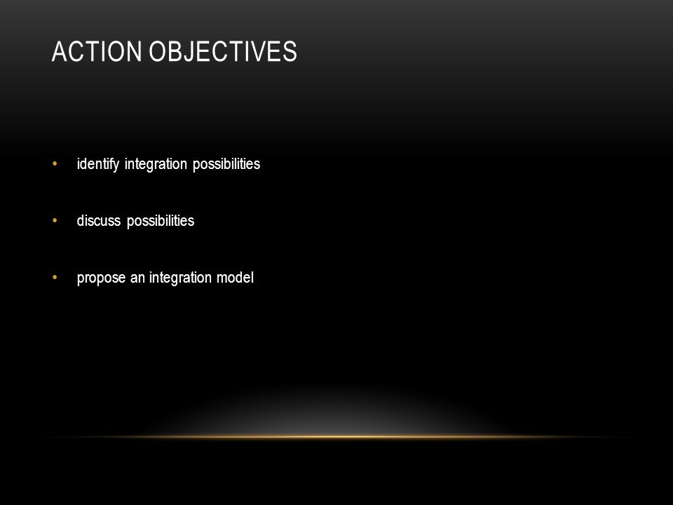 ACTION OBJECTIVES identify integration possibilities discuss possibilities propose an integration model