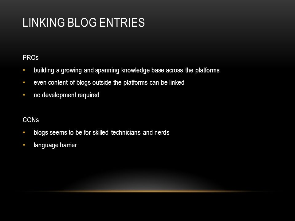 LINKING BLOG ENTRIES PROs building a growing and spanning knowledge base across the platforms even content of blogs outside the platforms can be linked no development required CONs blogs seems to be for skilled technicians and nerds language barrier