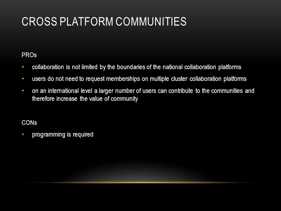 PROs collaboration is not limited by the boundaries of the national collaboration platforms users do not need to request memberships on multiple cluster collaboration platforms on an international level a larger number of users can contribute to the communities and therefore increase the value of community CONs programming is required