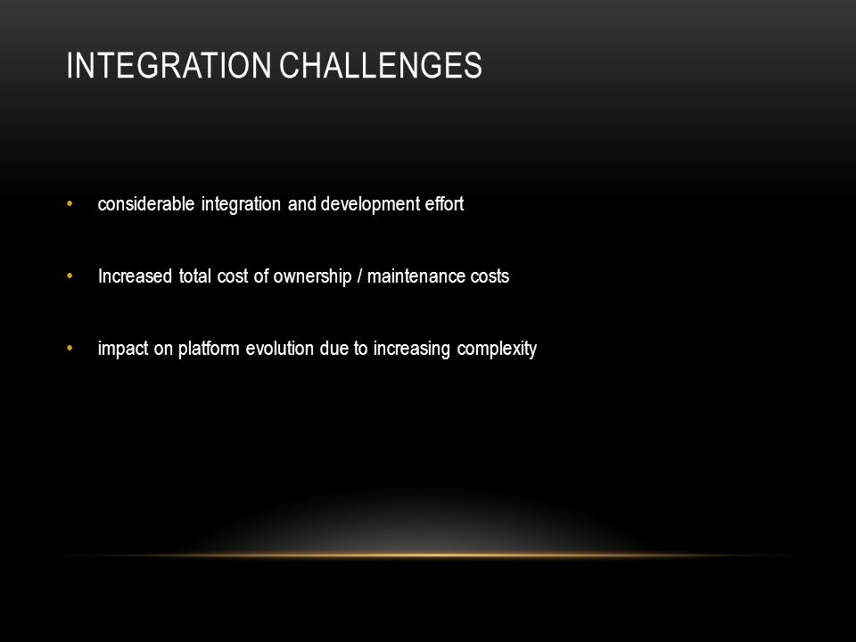 INTEGRATION CHALLENGES considerable integration and development effort Increased total cost of ownership / maintenance costs impact on platform evolution due to increasing complexity