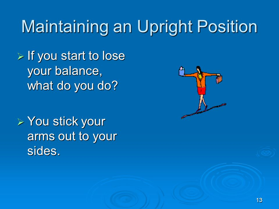 13 Maintaining an Upright Position  If you start to lose your balance, what do you do.