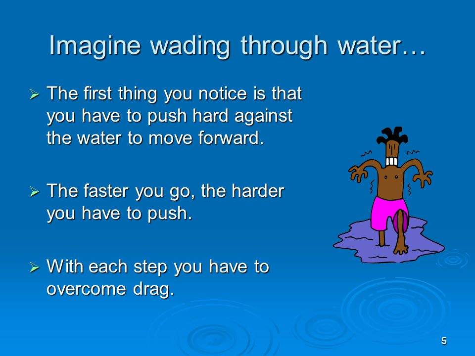 5 Imagine wading through water…  The first thing you notice is that you have to push hard against the water to move forward.