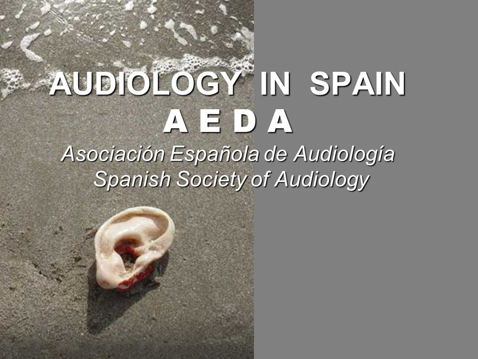 AUDIOLOGY IN SPAIN A E D A Asociación Española de Audiología Spanish Society of Audiology