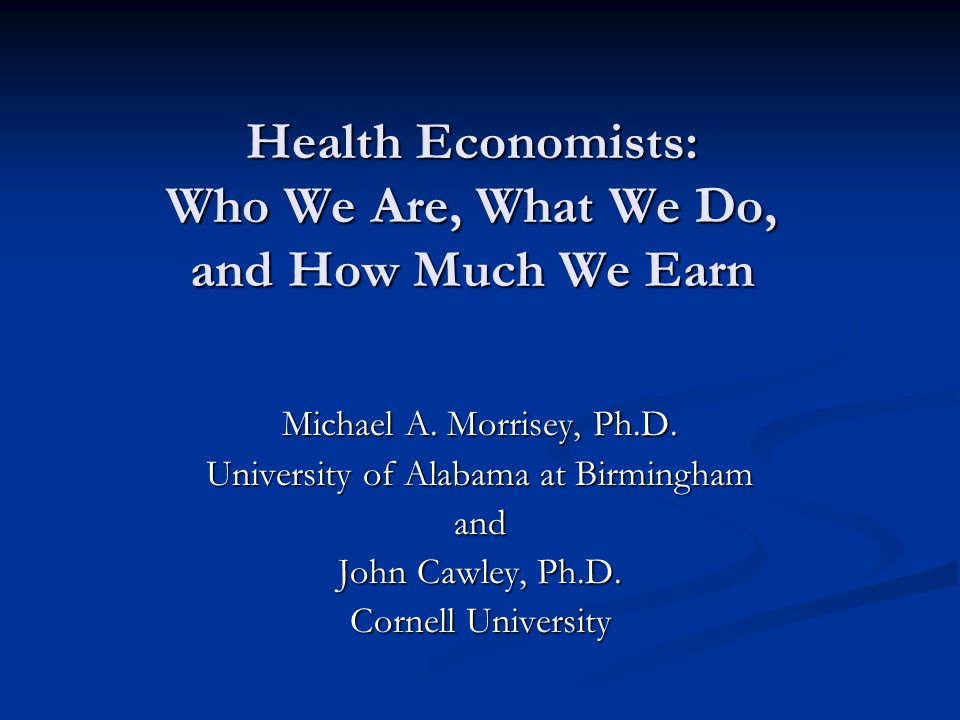 Health Economists: Who We Are, What We Do, and How Much We Earn Michael A.