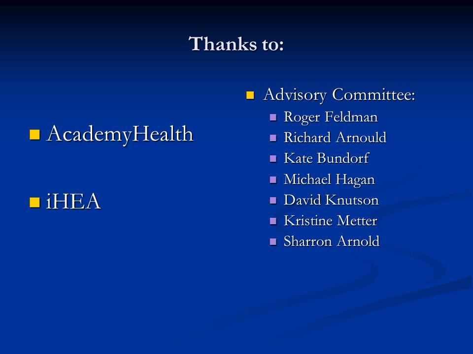 Thanks to: AcademyHealth AcademyHealth iHEA iHEA Advisory Committee: Roger Feldman Richard Arnould Kate Bundorf Michael Hagan David Knutson Kristine Metter Sharron Arnold