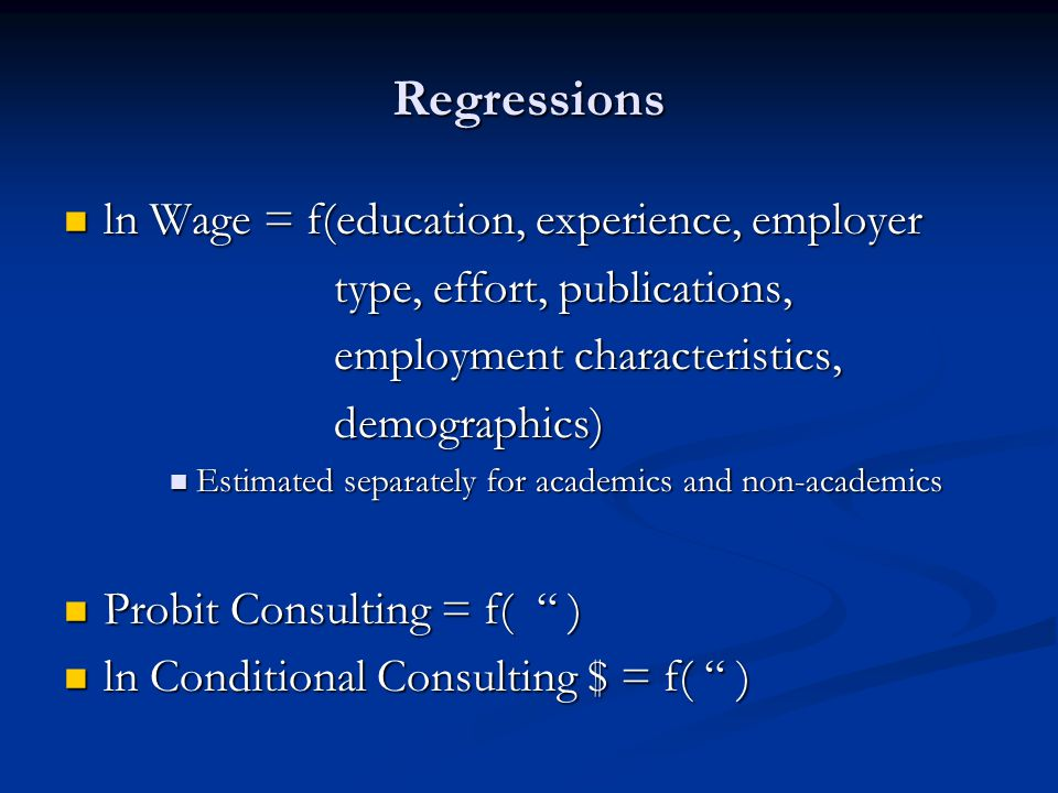 Regressions ln Wage = f(education, experience, employer ln Wage = f(education, experience, employer type, effort, publications, type, effort, publications, employment characteristics, employment characteristics, demographics) demographics) Estimated separately for academics and non-academics Estimated separately for academics and non-academics Probit Consulting = f( ) Probit Consulting = f( ) ln Conditional Consulting $ = f( ) ln Conditional Consulting $ = f( )