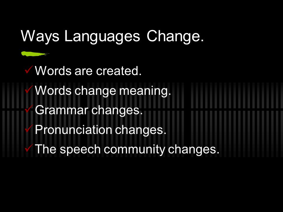 Ways Languages Change. Words are created. Words change meaning.