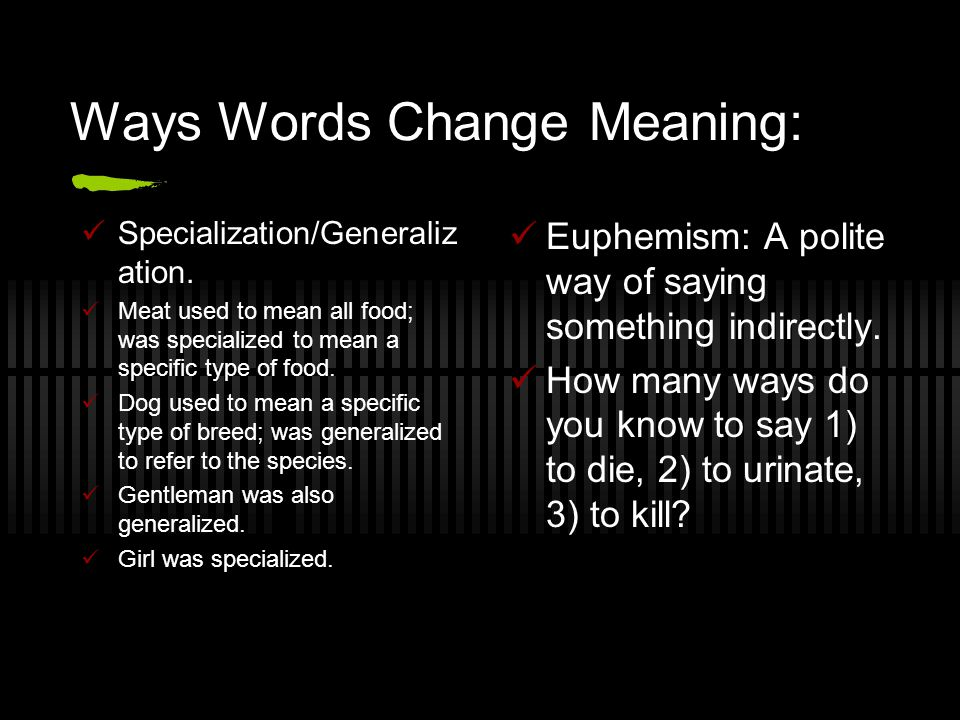 Ways Words Change Meaning: Specialization/Generaliz ation.