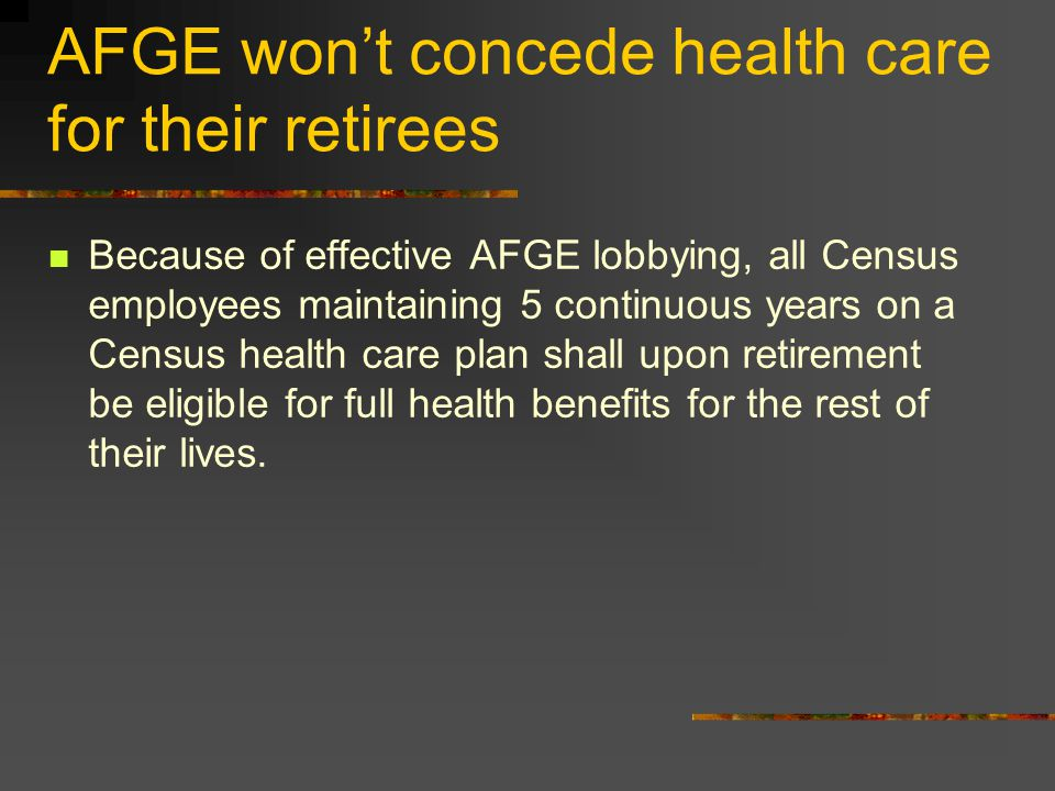 AFGE won't concede health care for their retirees Because of effective AFGE lobbying, all Census employees maintaining 5 continuous years on a Census health care plan shall upon retirement be eligible for full health benefits for the rest of their lives.