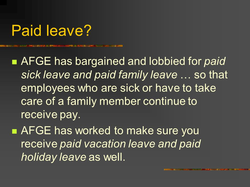 Paid leave? AFGE has bargained and lobbied for paid sick leave and paid family leave … so that employees who are sick or have to take care of a family