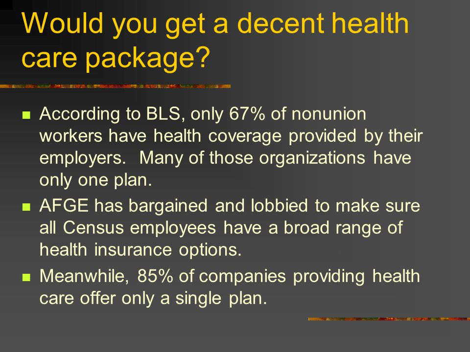Would you get a decent health care package? According to BLS, only 67% of nonunion workers have health coverage provided by their employers. Many of t