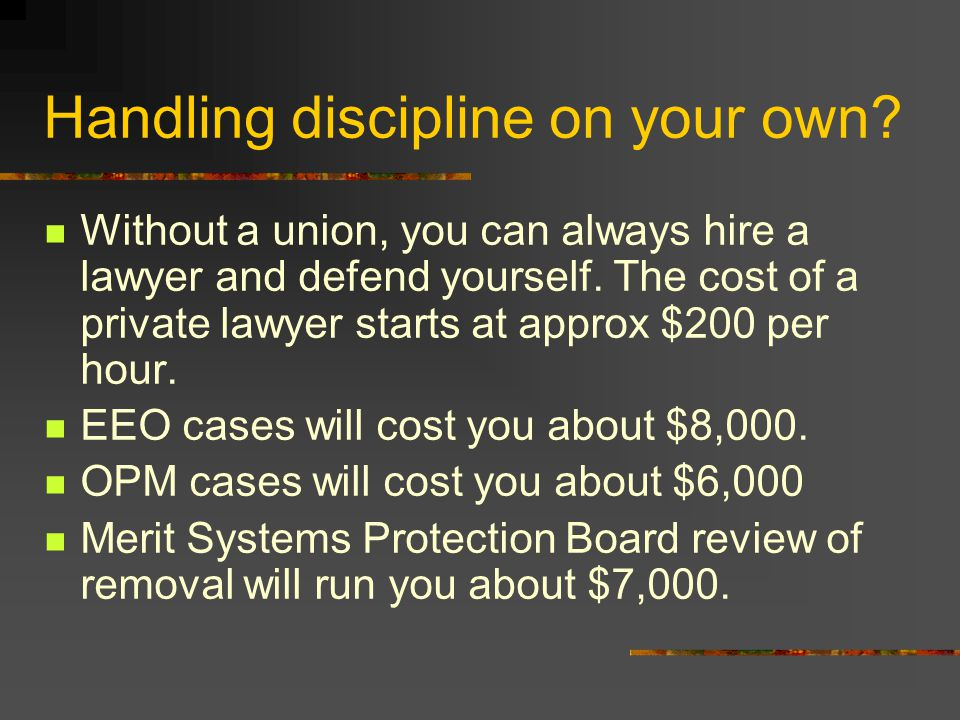Handling discipline on your own. Without a union, you can always hire a lawyer and defend yourself.