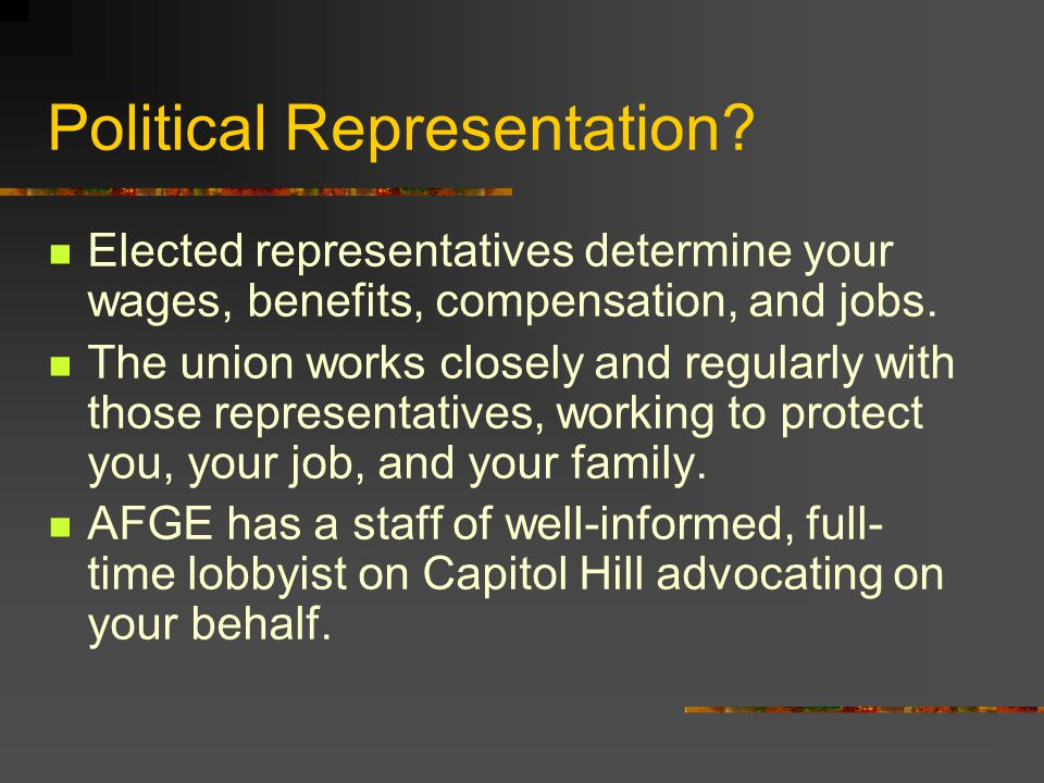 Political Representation? Elected representatives determine your wages, benefits, compensation, and jobs. The union works closely and regularly with t