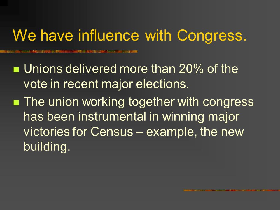 We have influence with Congress. Unions delivered more than 20% of the vote in recent major elections. The union working together with congress has be