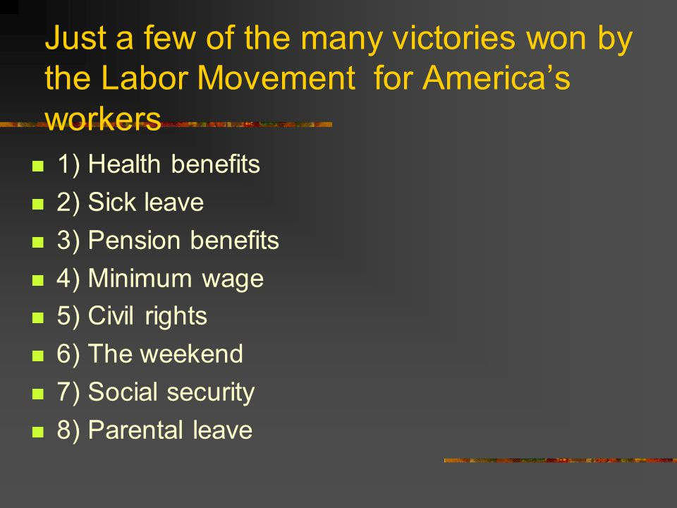 Just a few of the many victories won by the Labor Movement for America's workers 1) Health benefits 2) Sick leave 3) Pension benefits 4) Minimum wage 5) Civil rights 6) The weekend 7) Social security 8) Parental leave