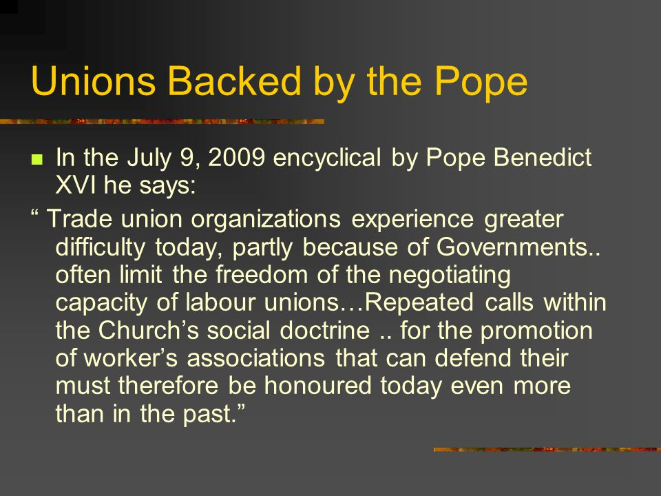 Unions Backed by the Pope In the July 9, 2009 encyclical by Pope Benedict XVI he says: Trade union organizations experience greater difficulty today, partly because of Governments..