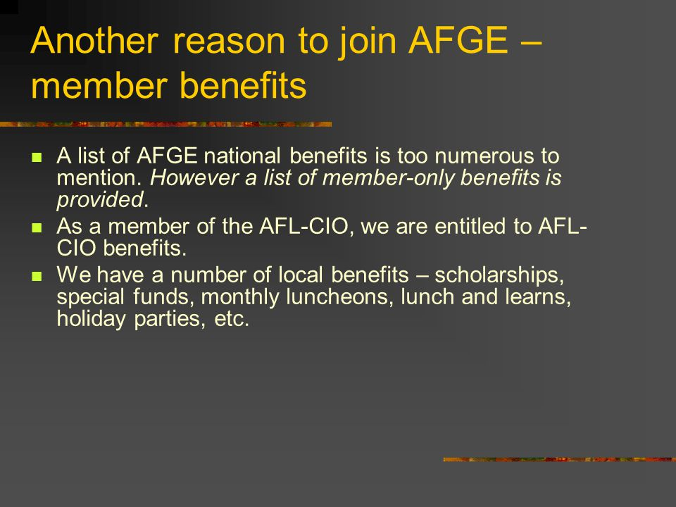 Another reason to join AFGE – member benefits A list of AFGE national benefits is too numerous to mention. However a list of member-only benefits is p