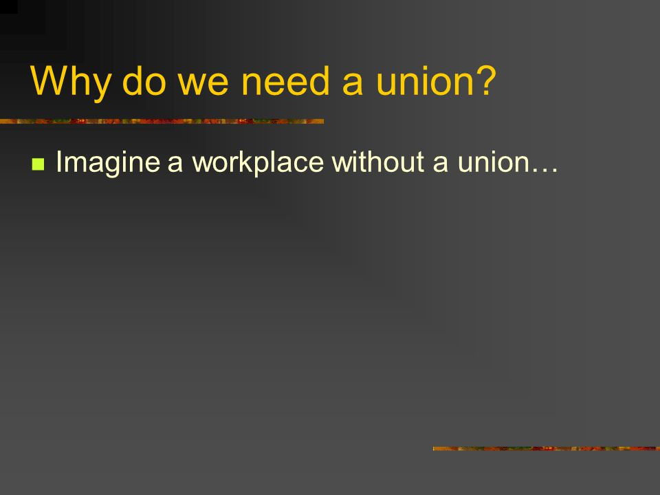 Why do we need a union Imagine a workplace without a union…