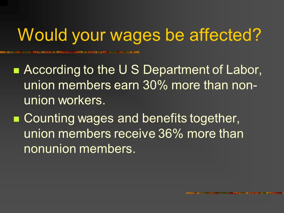 Would your wages be affected? According to the U S Department of Labor, union members earn 30% more than non- union workers. Counting wages and benefi
