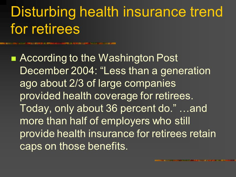 Disturbing health insurance trend for retirees According to the Washington Post December 2004: Less than a generation ago about 2/3 of large companies provided health coverage for retirees.