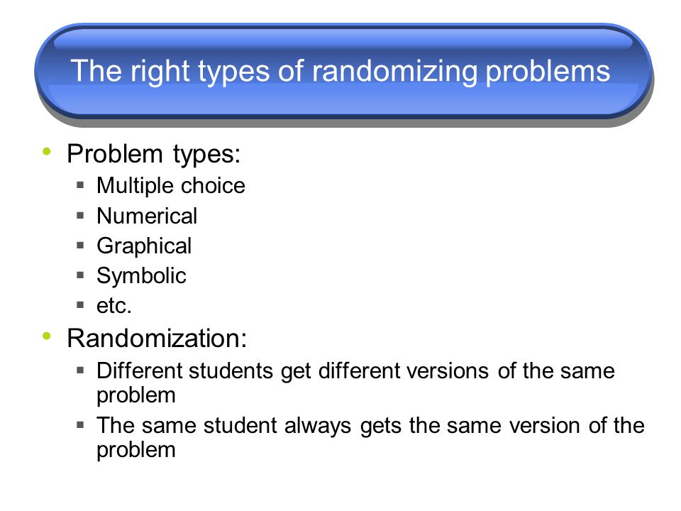 The right types of randomizing problems Problem types:  Multiple choice  Numerical  Graphical  Symbolic  etc. Randomization:  Different students