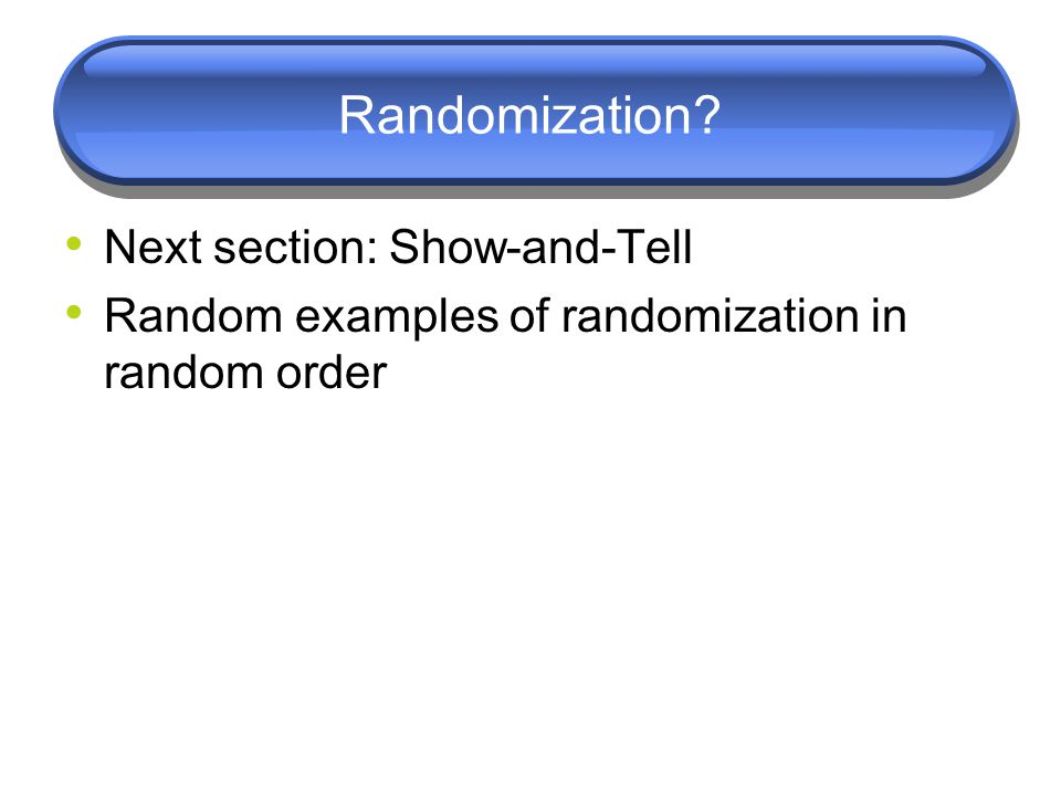 Randomization? Next section: Show-and-Tell Random examples of randomization in random order